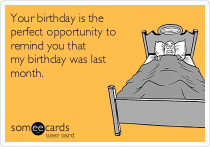 Your birthday is the perfect opportunity to remind you that my birthday was last month.