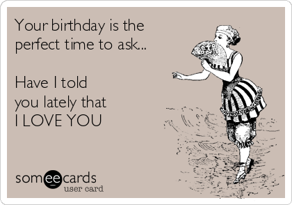 Your birthday is the perfect time to ask...  Have I told  you lately that  I LOVE YOU