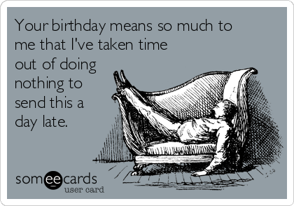 Your birthday means so much to me that I've taken time out of doing nothing to send this a day late.