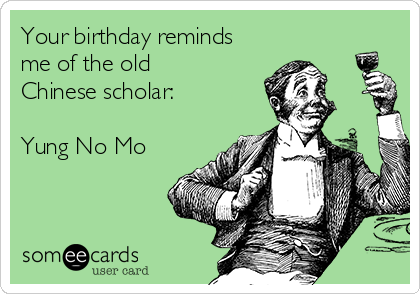 Your birthday reminds me of the old Chinese scholar:  Yung No Mo