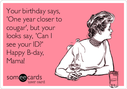 Your birthday says, 'One year closer to cougar', but your looks say, 'Can I see your ID?' Happy B-day, Mama!