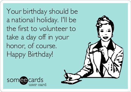 Your Birthday Should Be A National Holiday Ill The First To Volunteer