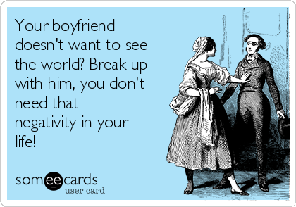 Your boyfriend doesn't want to see the world? Break up with him, you don't need that negativity in your life!