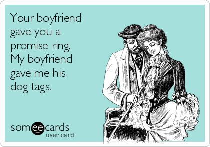 Your boyfriend gave you a promise ring. My boyfriend gave me his dog tags.