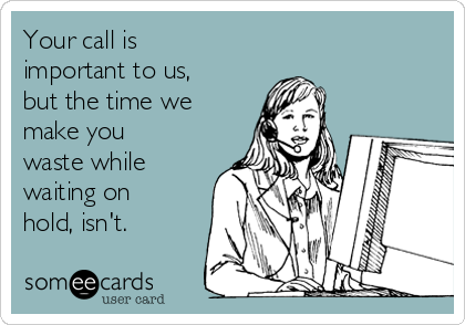 Your call is important to us, but the time we make you waste while waiting on hold, isn't.