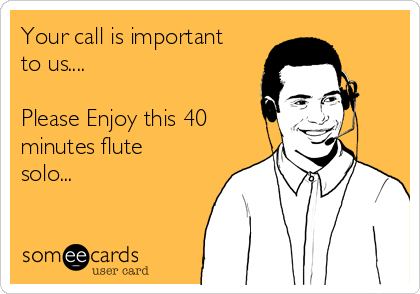 Your call is important to us....  Please Enjoy this 40 minutes flute solo...