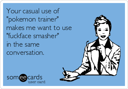 "Your casual use of ""pokemon trainer""  makes me want to use  ""fuckface smasher""  in the same conversation."