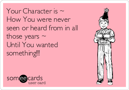 Your Character is ~ How You were never seen or heard from in all those years ~ Until You wanted something!!!