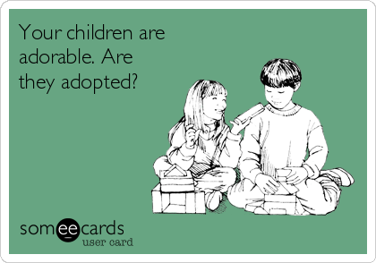 Your children are adorable. Are they adopted?