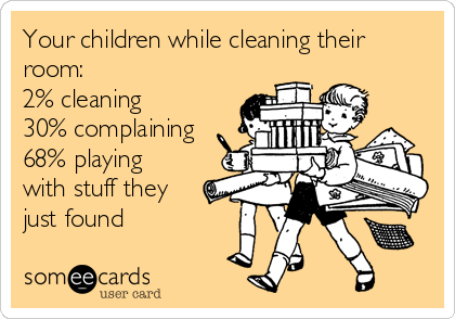 Your children while cleaning their room:  2% cleaning 30% complaining 68% playing with stuff they just found
