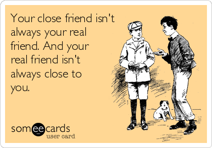 your close friend isn t always your real friend and your real
