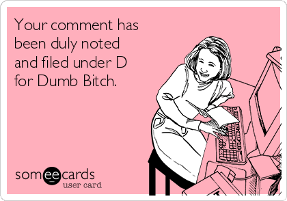 Your comment has been duly noted and filed under D for Dumb Bitch.
