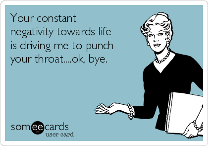 Your constant negativity towards life is driving me to punch your throat....ok, bye.