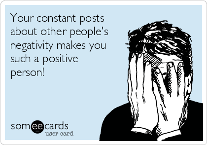 Your constant posts about other people's negativity makes you such a positive person!