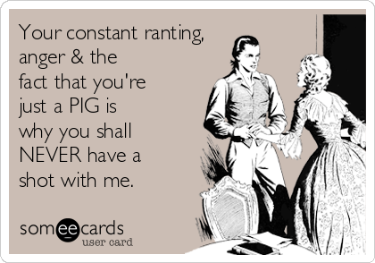 Your constant ranting, anger & the fact that you're just a PIG is why you shall NEVER have a shot with me.
