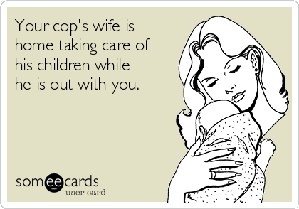 Your cop's wife is home taking care of his children while he is out with you.