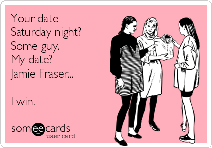 Your date Saturday night? Some guy. My date?  Jamie Fraser...  I win.