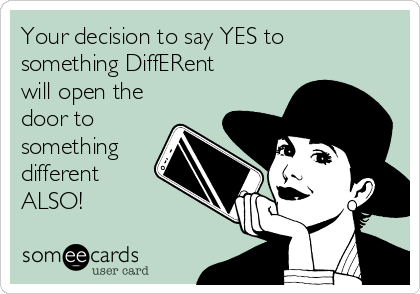 Your decision to say YES to something DiffERent will open the door to something different ALSO!