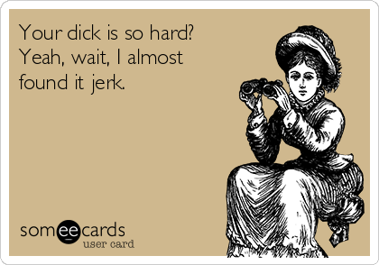Your dick is so hard? Yeah, wait, I almost found it jerk.