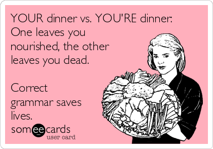 YOUR dinner vs. YOU'RE dinner: One leaves you nourished, the other leaves you dead.  Correct grammar saves lives.