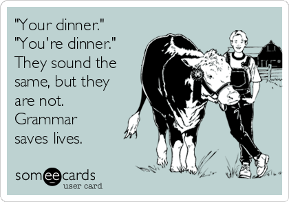 """""""Your dinner."""" """"You're dinner."""" They sound the same, but they are not. Grammar saves lives."""