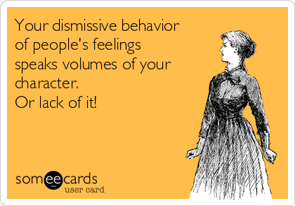Your dismissive behavior of people's feelings speaks volumes of your character. Or lack of it!
