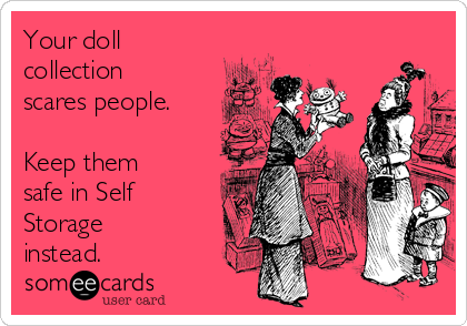 Your doll collection scares people.  Keep them safe in Self Storage instead.