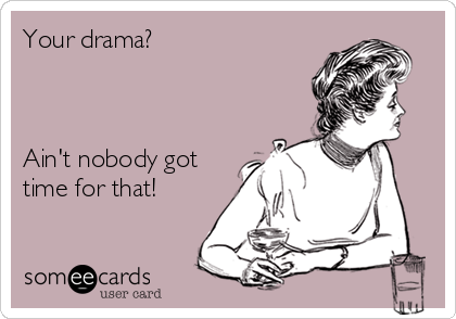 Your drama?    Ain't nobody got time for that!