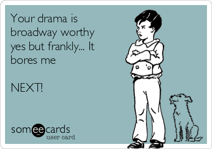 Your drama is broadway worthy yes but frankly... It bores me   NEXT!