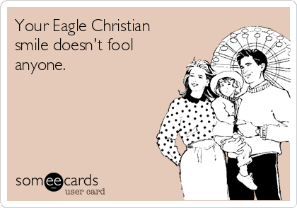 Your Eagle Christian smile doesn't fool anyone.