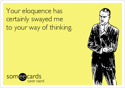 Your eloquence has  certainly swayed me  to your way of thinking.