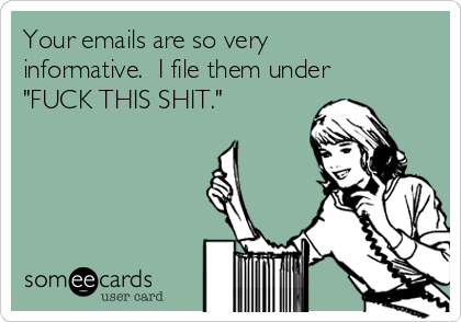 """Your emails are so very informative.  I file them under """"FUCK THIS SHIT."""""""