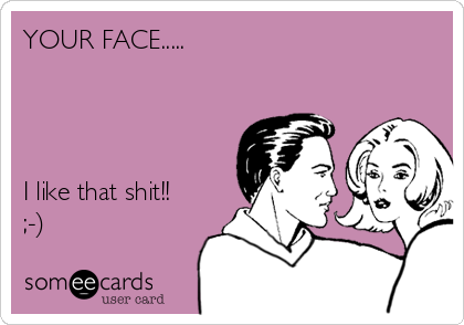 YOUR FACE.....     I like that shit!! ;-)