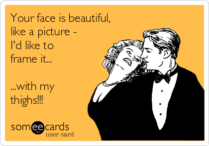 Your face is beautiful, like a picture - I'd like to  frame it...  ...with my  thighs!!!