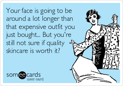 Your face is going to be around a lot longer than that expensive outfit you just bought... But you're still not sure if quality skincare is worth it?