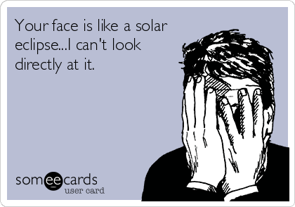Your face is like a solar eclipse...I can't look directly at it.