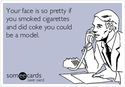 Your face is so pretty if you smoked cigarettes and did coke you could be a model.