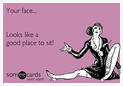 Your face...   Looks like a good place to sit!