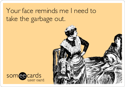 Your face reminds me I need to take the garbage out.