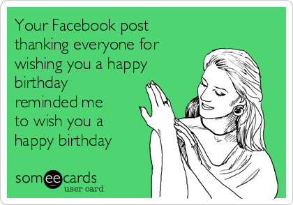 Your Facebook post thanking everyone for wishing you a happy birthday reminded me to wish you a happy birthday
