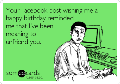 Your Facebook post wishing me a happy birthday reminded me that I've been meaning to unfriend you.