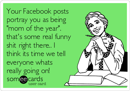 """Your Facebook posts portray you as being """"mom of the year"""". that's some real funny shit right there.. I think its time we tell everyone whats really going on!"""