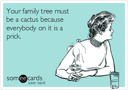 Your family tree must be a cactus because everybody on it is a prick.