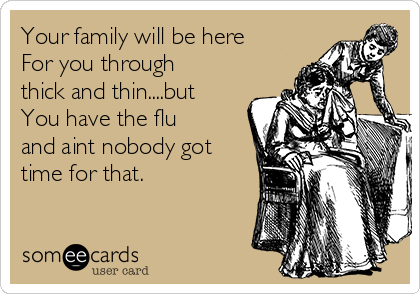 Your family will be here  For you through thick and thin....but  You have the flu and aint nobody got time for that.