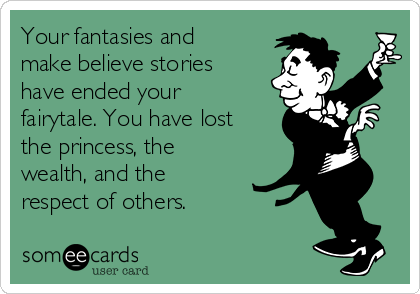 Your fantasies and make believe stories have ended your fairytale. You have lost the princess, the wealth, and the  respect of others.