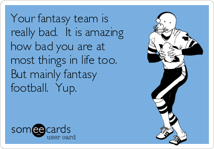 Your fantasy team is really bad.  It is amazing how bad you are at most things in life too.  But mainly fantasy football.  Yup.