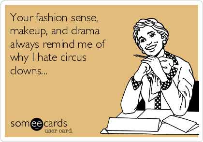 Your fashion sense, makeup, and drama always remind me of why I hate circus clowns...