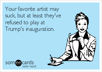 Your favorite artist may suck, but at least they've  refused to play at Trump's inauguration.