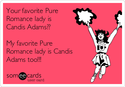 Your favorite Pure  Romance lady is Candis Adams??  My favorite Pure Romance lady is Candis Adams too!!!