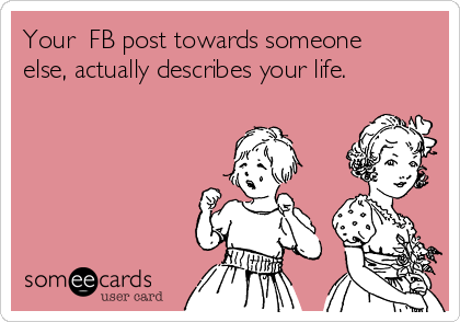 Your  FB post towards someone else, actually describes your life.